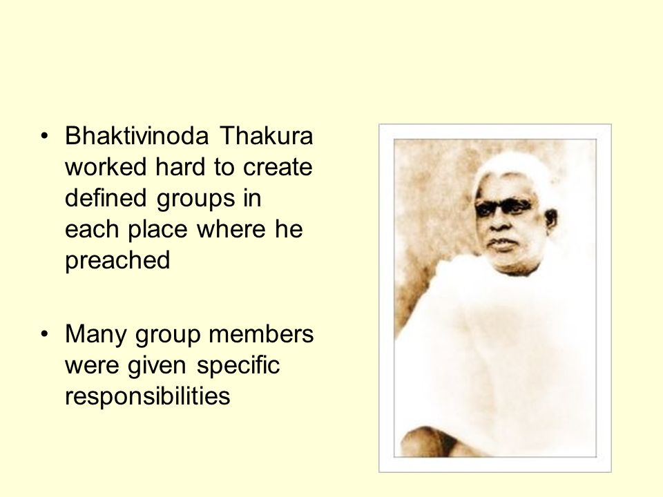 Bhaktivinoda Thakura worked hard to create defined groups in each place where he preached Many group members were given specific responsibilities