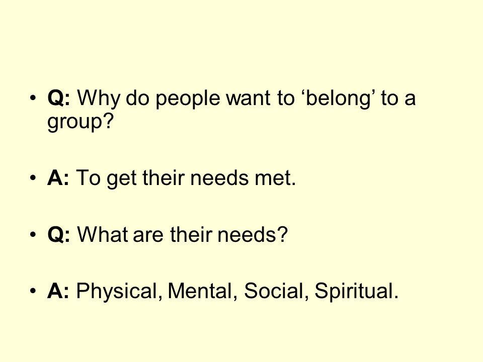 Q: Why do people want to belong to a group. A: To get their needs met.