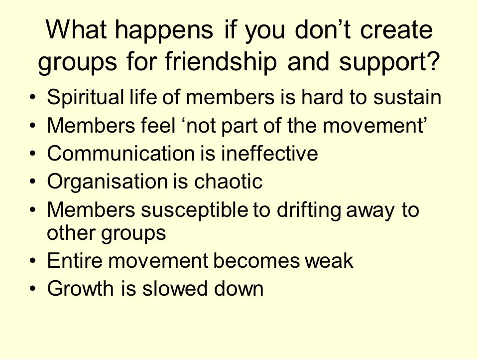 What happens if you dont create groups for friendship and support.