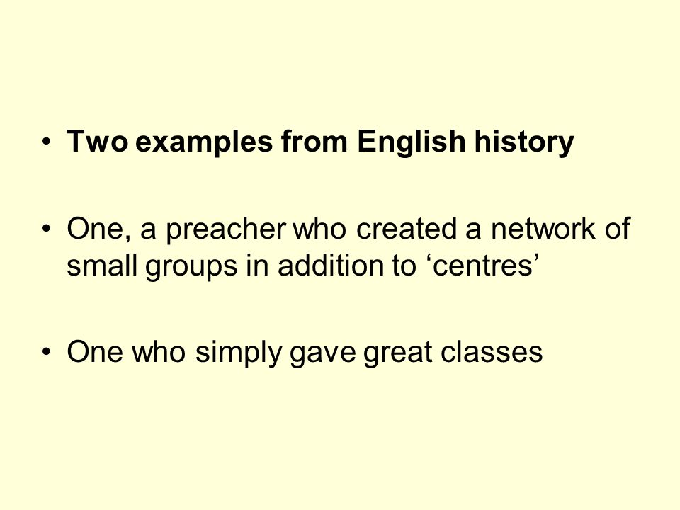 Two examples from English history One, a preacher who created a network of small groups in addition to centres One who simply gave great classes