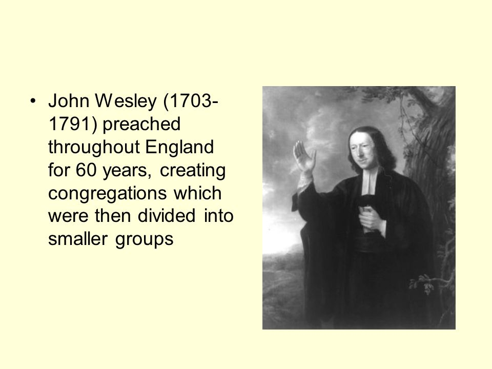 John Wesley ( ) preached throughout England for 60 years, creating congregations which were then divided into smaller groups