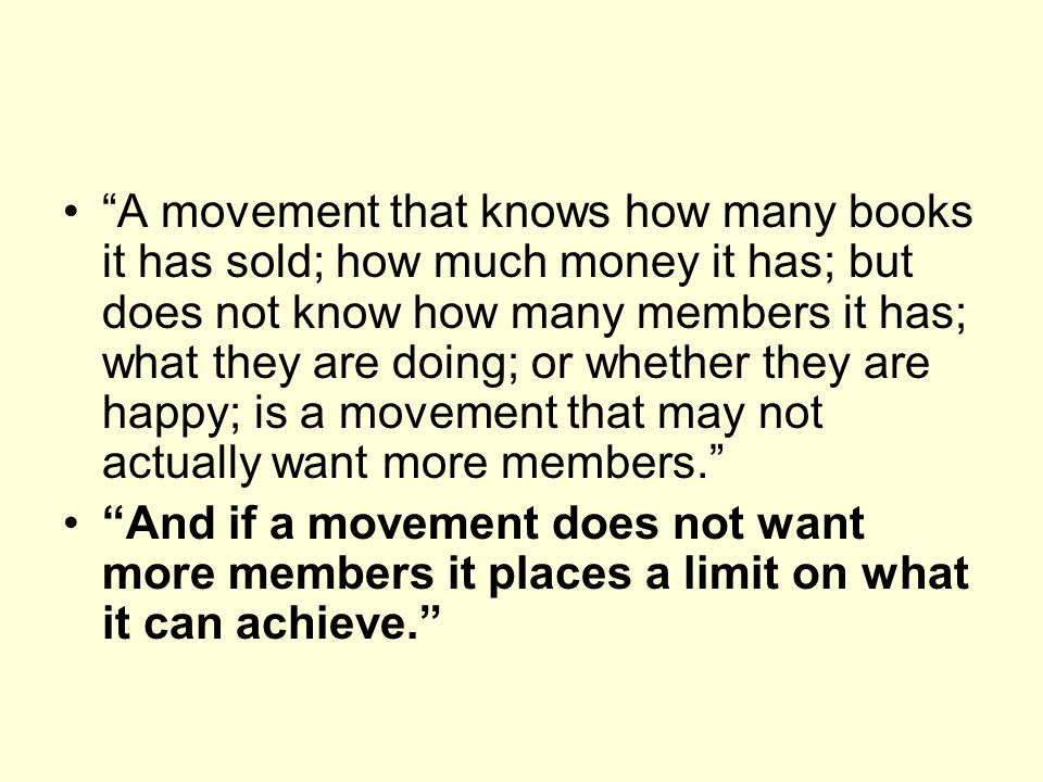 A movement that knows how many books it has sold; how much money it has; but does not know how many members it has; what they are doing; or whether they are happy; is a movement that may not actually want more members.