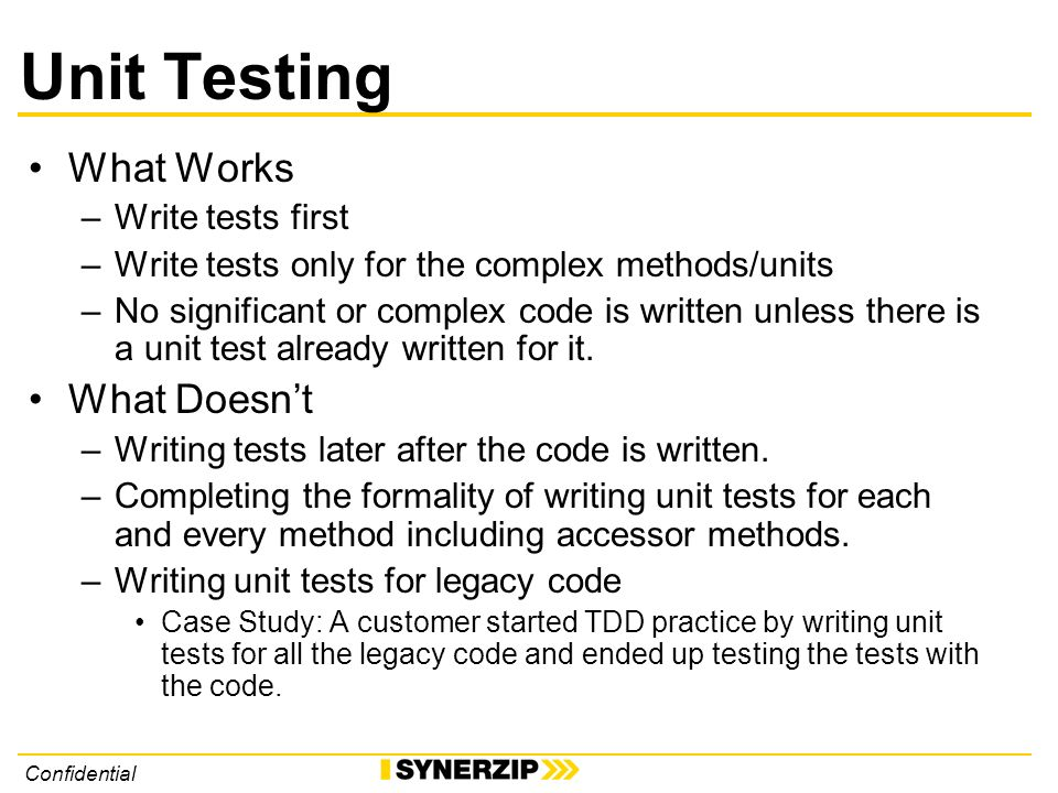 Confidential Unit Testing What Works –Write tests first –Write tests only for the complex methods/units –No significant or complex code is written unless there is a unit test already written for it.