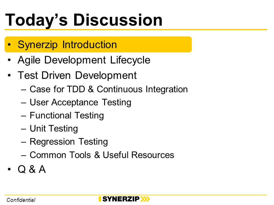 Confidential Todays Discussion Synerzip Introduction Agile Development Lifecycle Test Driven Development –Case for TDD & Continuous Integration –User Acceptance Testing –Functional Testing –Unit Testing –Regression Testing –Common Tools & Useful Resources Q & A