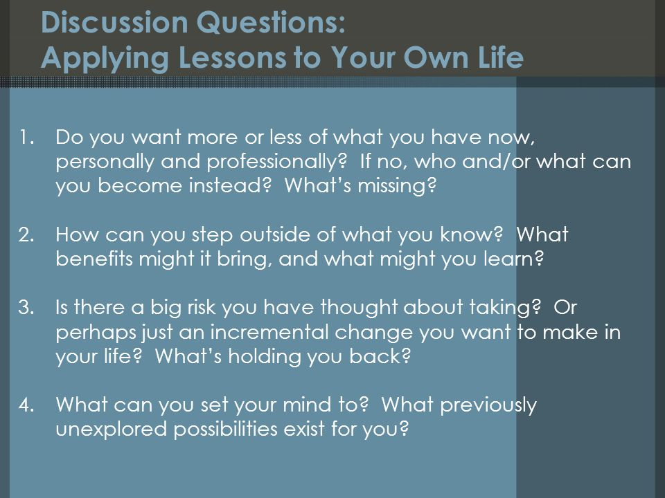 Discussion Questions: Applying Lessons to Your Own Life 1.Do you want more or less of what you have now, personally and professionally.