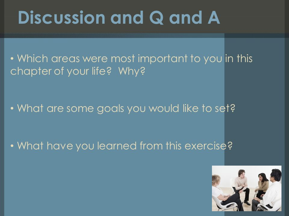 Discussion and Q and A Which areas were most important to you in this chapter of your life.