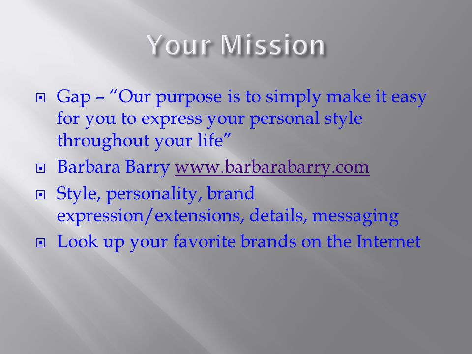 Gap – Our purpose is to simply make it easy for you to express your personal style throughout your life Barbara Barry   Style, personality, brand expression/extensions, details, messaging Look up your favorite brands on the Internet