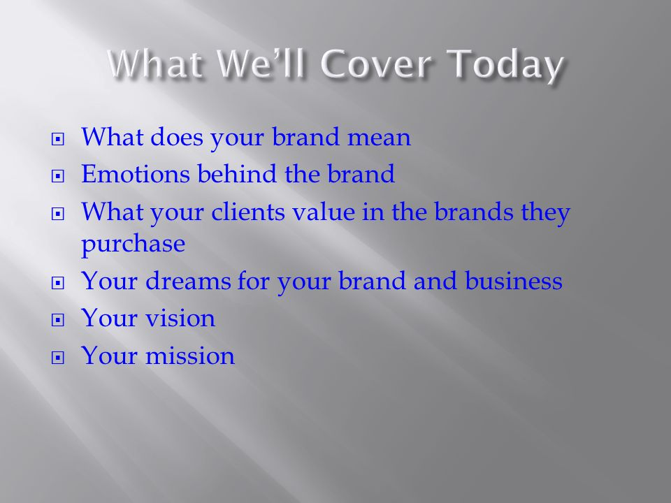 What does your brand mean Emotions behind the brand What your clients value in the brands they purchase Your dreams for your brand and business Your vision Your mission