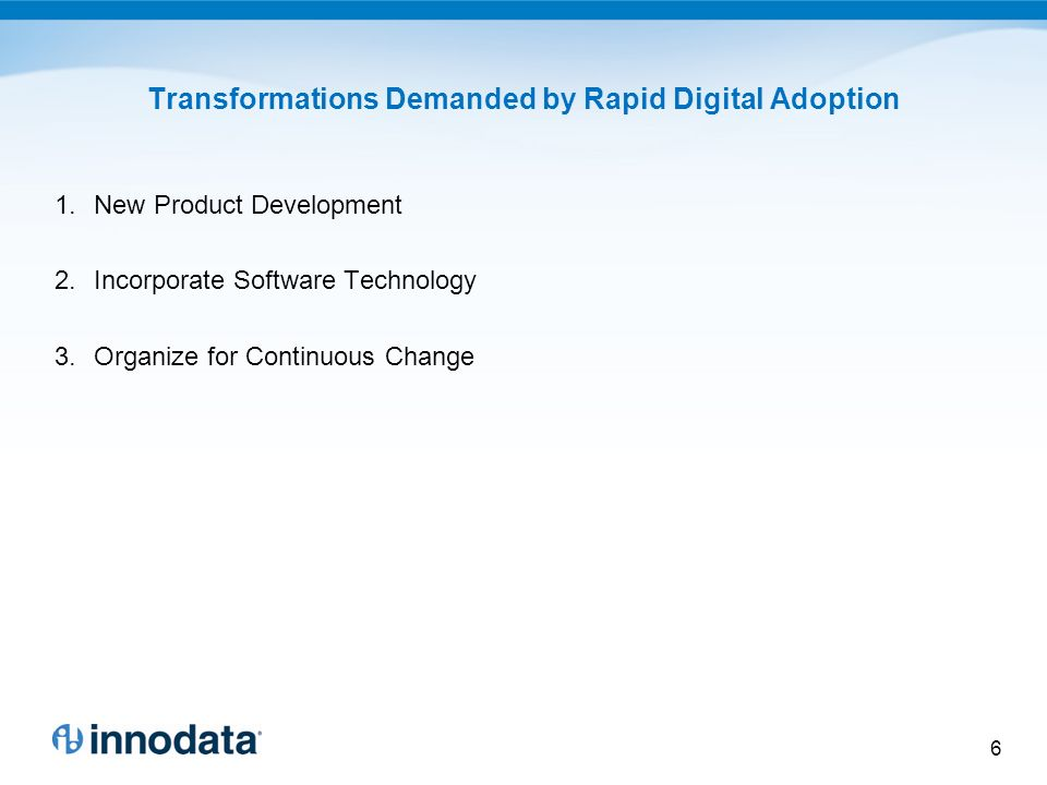 Transformations Demanded by Rapid Digital Adoption 1.New Product Development 2.Incorporate Software Technology 3.Organize for Continuous Change 6