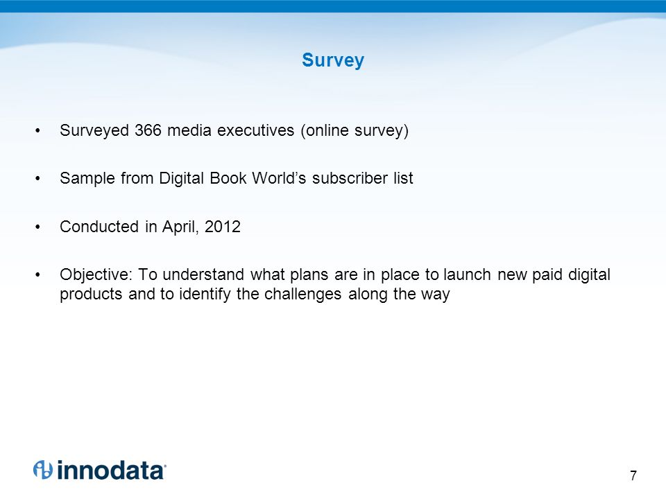 Survey Surveyed 366 media executives (online survey) Sample from Digital Book Worlds subscriber list Conducted in April, 2012 Objective: To understand what plans are in place to launch new paid digital products and to identify the challenges along the way 7
