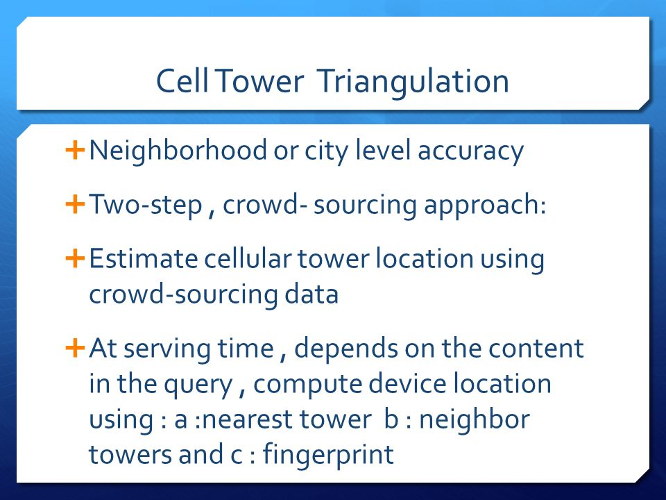 Cell Tower Triangulation Neighborhood or city level accuracy Two-step, crowd- sourcing approach: Estimate cellular tower location using crowd-sourcing data At serving time, depends on the content in the query, compute device location using : a :nearest tower b : neighbor towers and c : fingerprint