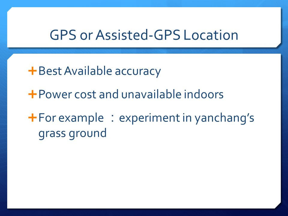 GPS or Assisted-GPS Location Best Available accuracy Power cost and unavailable indoors For example experiment in yanchangs grass ground