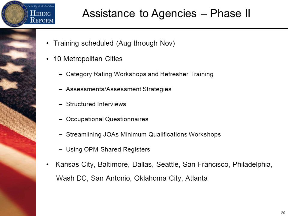 20 Assistance to Agencies – Phase II Training scheduled (Aug through Nov) 10 Metropolitan Cities –Category Rating Workshops and Refresher Training –Assessments/Assessment Strategies –Structured Interviews –Occupational Questionnaires –Streamlining JOAs Minimum Qualifications Workshops –Using OPM Shared Registers Kansas City, Baltimore, Dallas, Seattle, San Francisco, Philadelphia, Wash DC, San Antonio, Oklahoma City, Atlanta