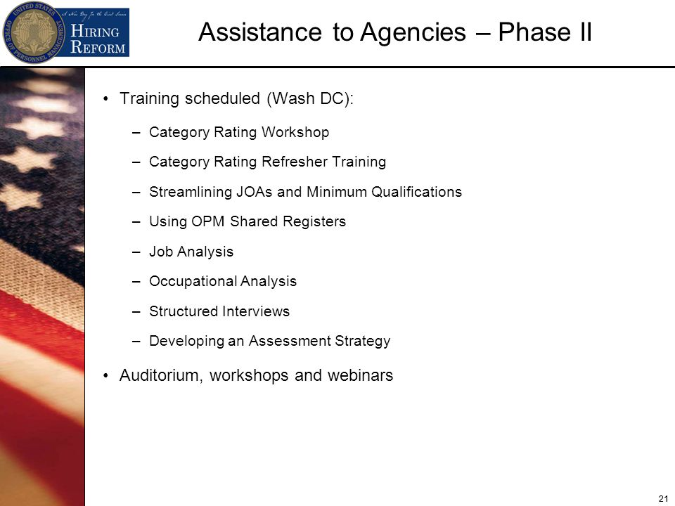 21 Assistance to Agencies – Phase II Training scheduled (Wash DC): –Category Rating Workshop –Category Rating Refresher Training –Streamlining JOAs and Minimum Qualifications –Using OPM Shared Registers –Job Analysis –Occupational Analysis –Structured Interviews –Developing an Assessment Strategy Auditorium, workshops and webinars