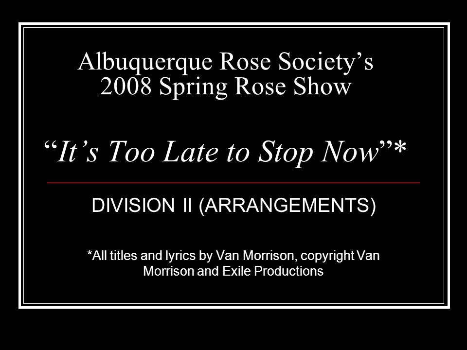 Albuquerque Rose Societys 2008 Spring Rose ShowIts Too Late to Stop Now* DIVISION II (ARRANGEMENTS) *All titles and lyrics by Van Morrison, copyright Van Morrison and Exile Productions