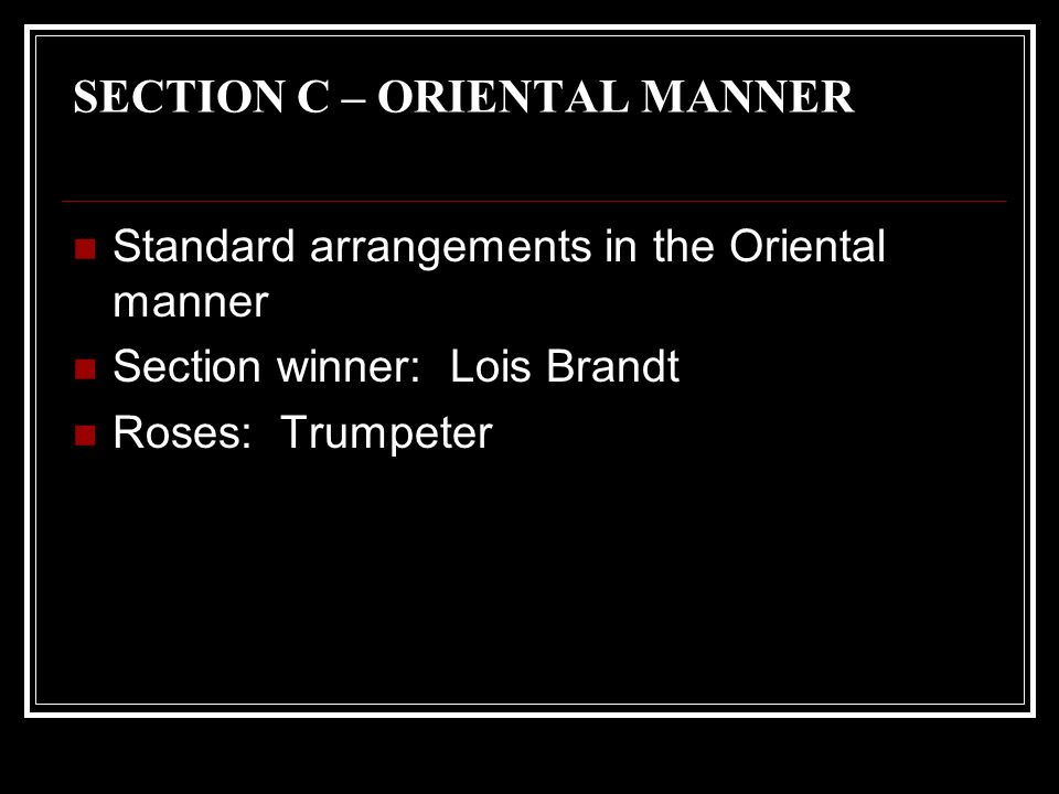 SECTION C – ORIENTAL MANNER Standard arrangements in the Oriental manner Section winner: Lois Brandt Roses: Trumpeter