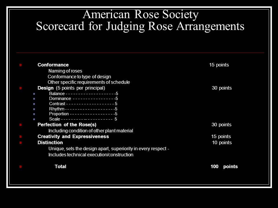 American Rose Society Scorecard for Judging Rose Arrangements Conformance 15 points Naming of roses Conformance to type of design Other specific requirements of schedule Design (5 points per principal) 30 points Balance Dominance Contrast Rhythm Proportion Scale Perfection of the Rose(s) 30 points Including condition of other plant material Creativity and Expressiveness 15 points Distinction 10 points Unique, sets the design apart, superiority in every respect - Includes technical execution/construction Total 100 points