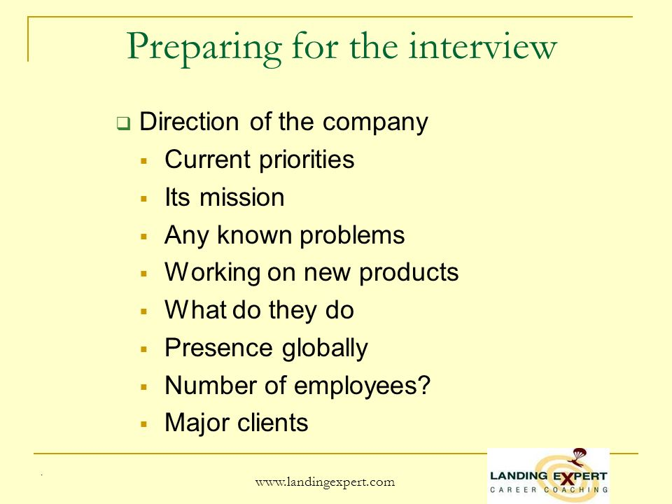Preparing for the interview Direction of the company Current priorities Its mission Any known problems Working on new products What do they do Presence globally Number of employees.