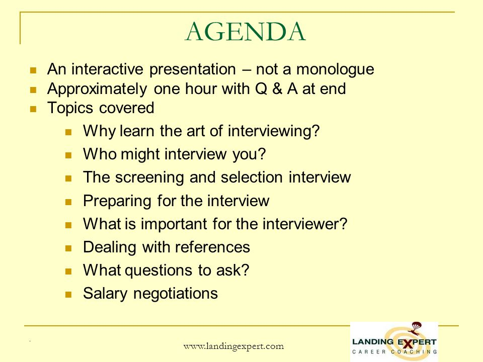 AGENDA An interactive presentation – not a monologue Approximately one hour with Q & A at end Topics covered Why learn the art of interviewing.