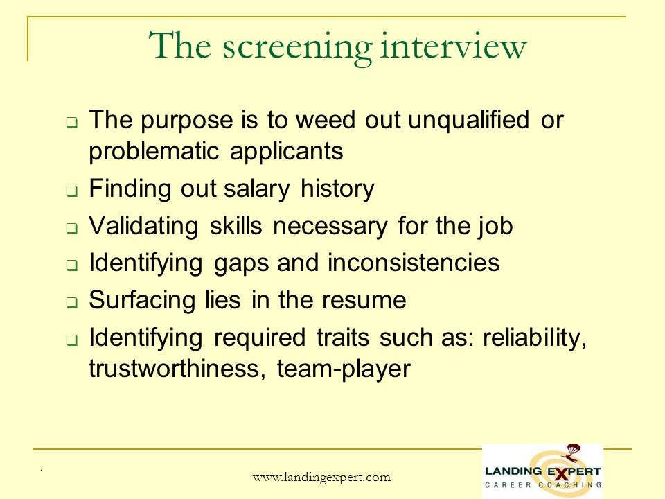 .   The screening interview The purpose is to weed out unqualified or problematic applicants Finding out salary history Validating skills necessary for the job Identifying gaps and inconsistencies Surfacing lies in the resume Identifying required traits such as: reliability, trustworthiness, team-player