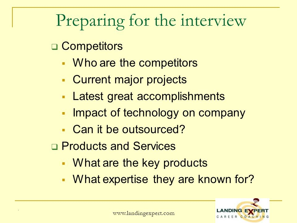 Preparing for the interview Competitors Who are the competitors Current major projects Latest great accomplishments Impact of technology on company Can it be outsourced.