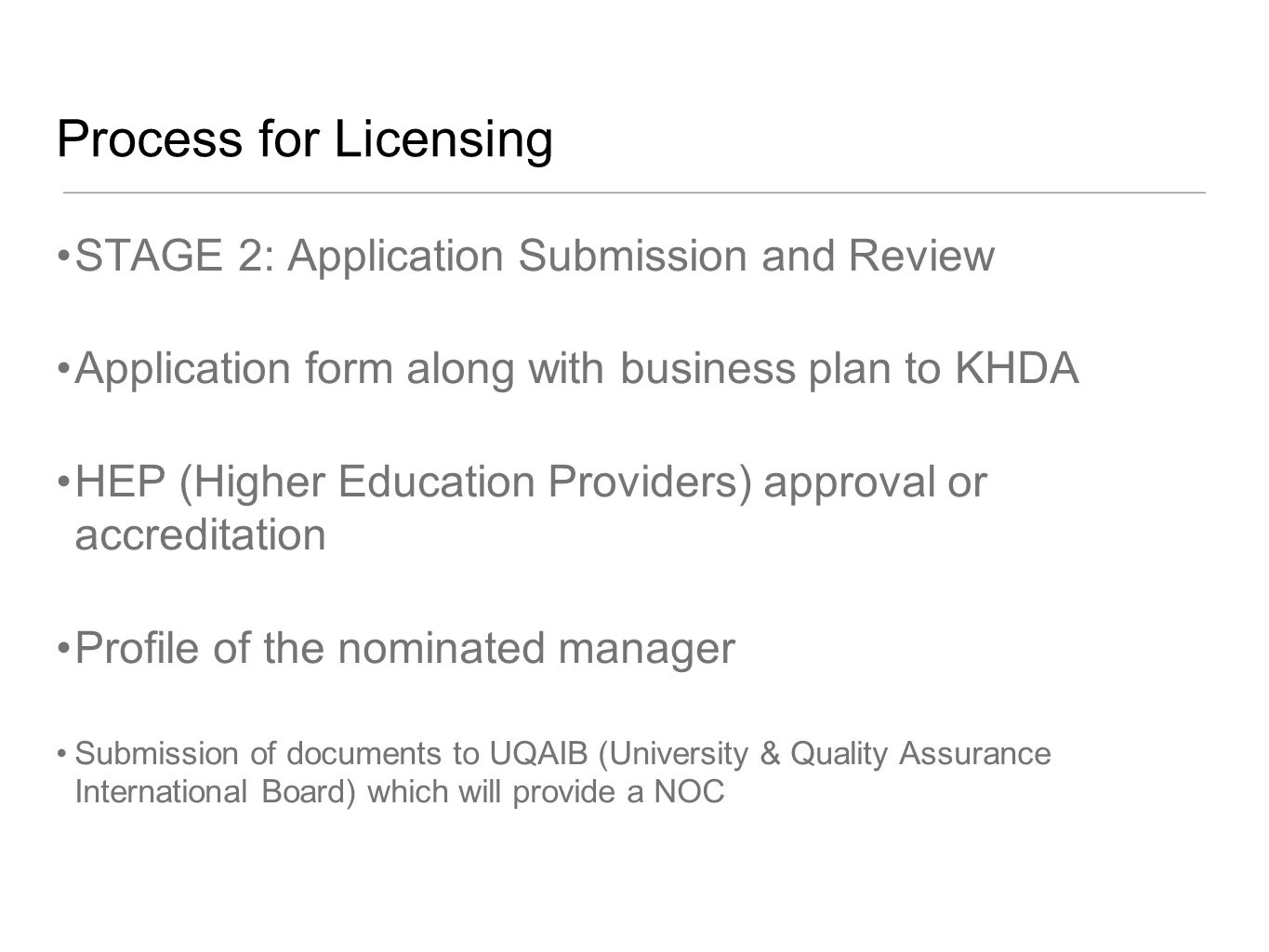 Process for Licensing STAGE 2: Application Submission and Review Application form along with business plan to KHDA HEP (Higher Education Providers) approval or accreditation Profile of the nominated manager Submission of documents to UQAIB (University & Quality Assurance International Board) which will provide a NOC