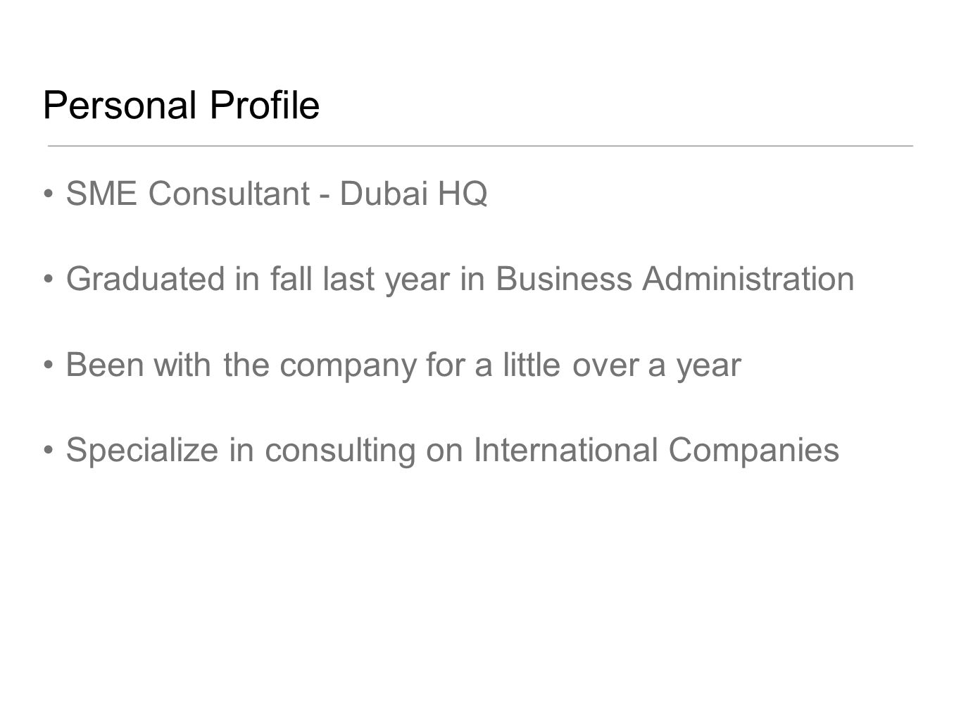 Personal Profile SME Consultant - Dubai HQ Graduated in fall last year in Business Administration Been with the company for a little over a year Specialize in consulting on International Companies