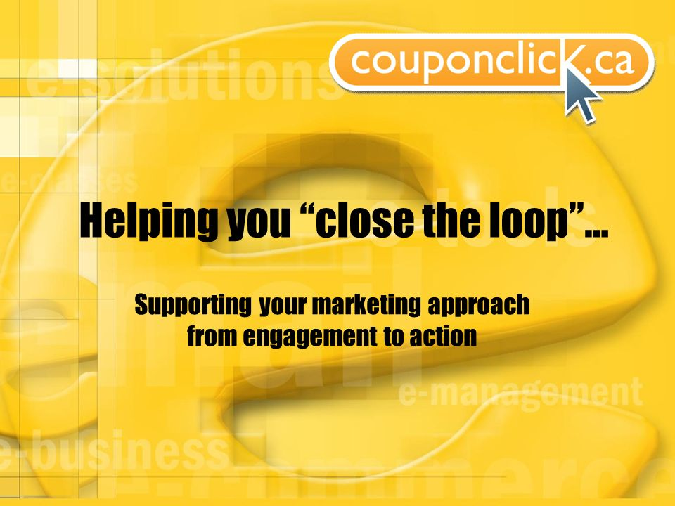 Helping you close the loop… Supporting your marketing approach from engagement to action