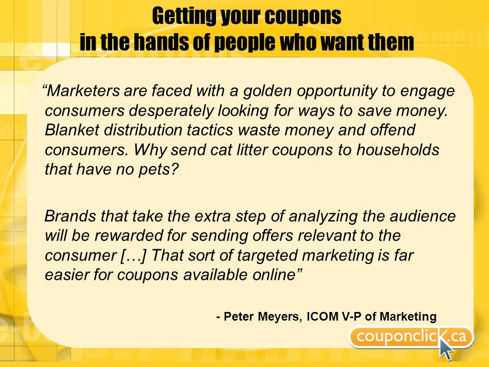 Getting your coupons in the hands of people who want them Marketers are faced with a golden opportunity to engage consumers desperately looking for ways to save money.