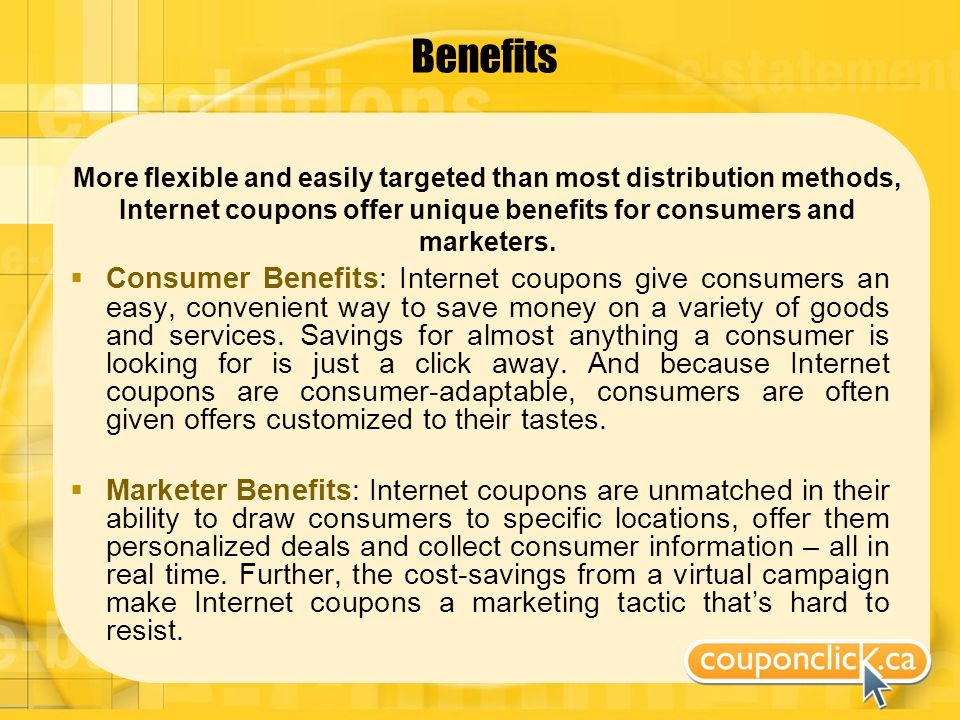 Benefits More flexible and easily targeted than most distribution methods, Internet coupons offer unique benefits for consumers and marketers.