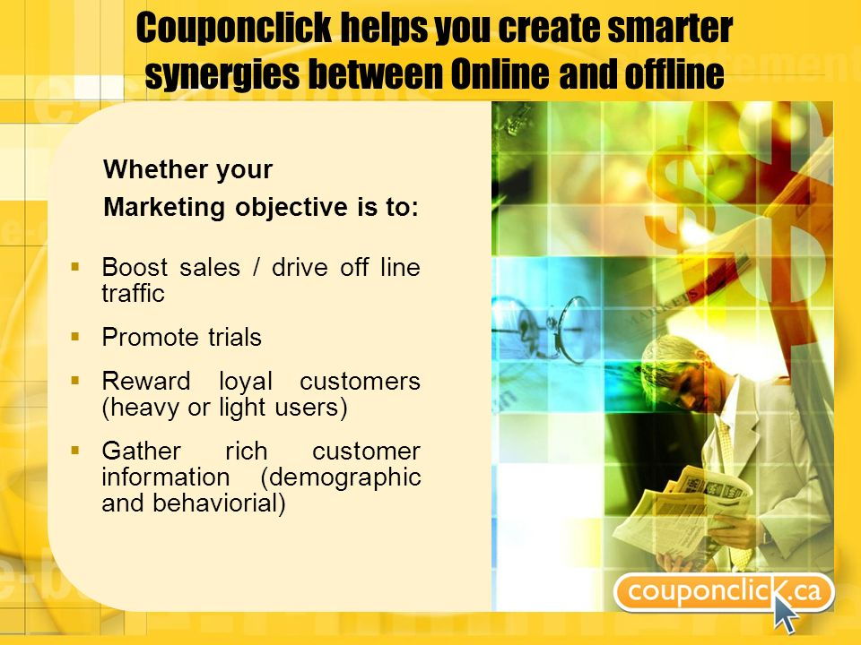 Couponclick helps you create smarter synergies between Online and offline Whether your Marketing objective is to: Boost sales / drive off line traffic Promote trials Reward loyal customers (heavy or light users) Gather rich customer information (demographic and behaviorial)
