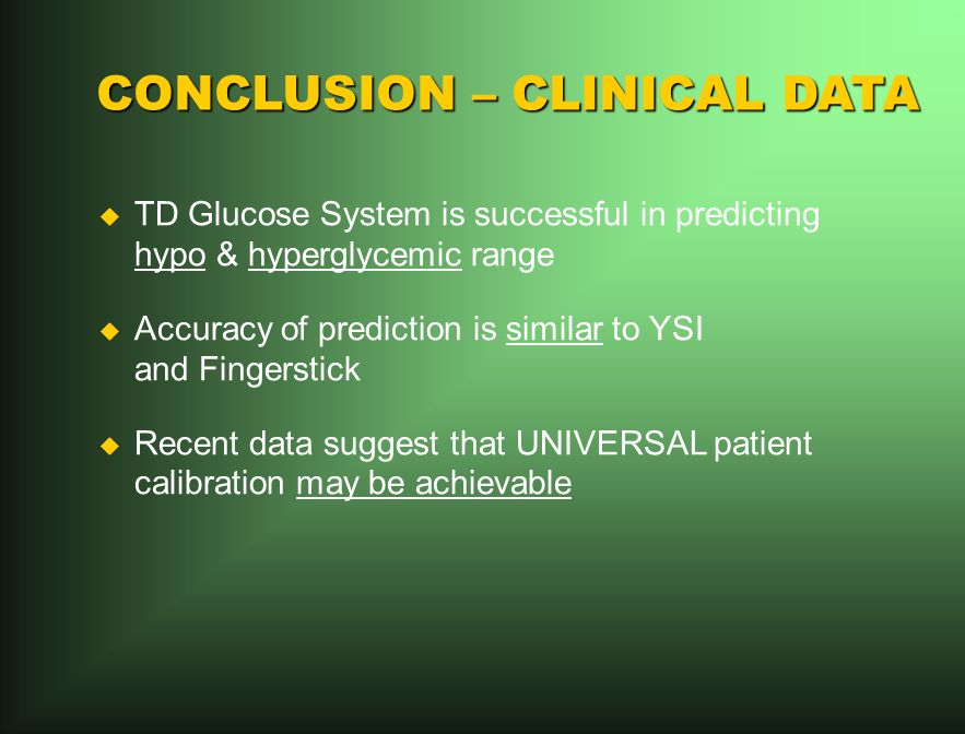 CONCLUSION – CLINICAL DATA TD Glucose System is successful in predicting hypo & hyperglycemic range Accuracy of prediction is similar to YSI and Fingerstick Recent data suggest that UNIVERSAL patient calibration may be achievable