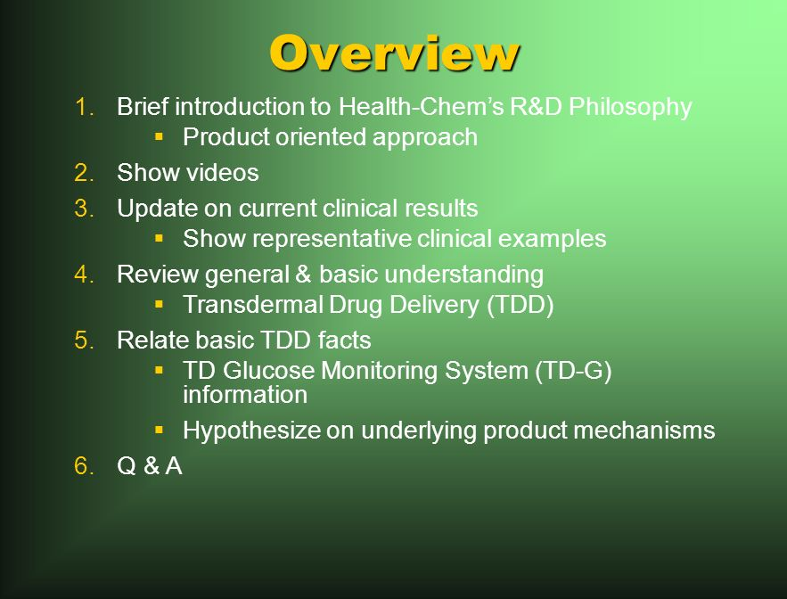 Overview 1.Brief introduction to Health-Chems R&D Philosophy Product oriented approach 2.Show videos 3.Update on current clinical results Show representative clinical examples 4.Review general & basic understanding Transdermal Drug Delivery (TDD) 5.Relate basic TDD facts TD Glucose Monitoring System (TD-G) information Hypothesize on underlying product mechanisms 6.Q & A