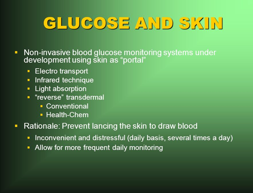 GLUCOSE AND SKIN Non-invasive blood glucose monitoring systems under development using skin as portal Electro transport Infrared technique Light absorption reverse transdermal Conventional Health-Chem Rationale: Prevent lancing the skin to draw blood Inconvenient and distressful (daily basis, several times a day) Allow for more frequent daily monitoring