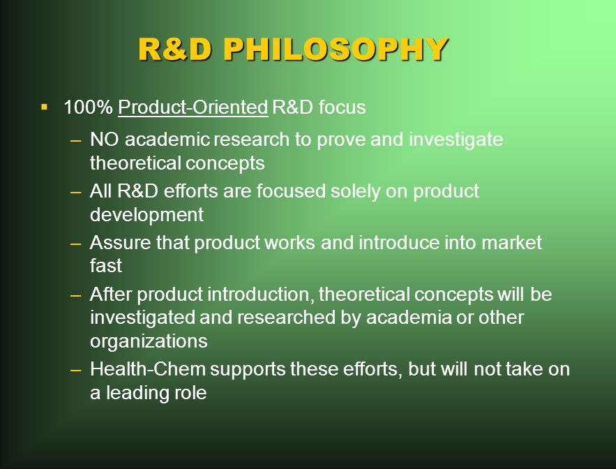 R&D PHILOSOPHY 100% Product-Oriented R&D focus –NO academic research to prove and investigate theoretical concepts –All R&D efforts are focused solely on product development –Assure that product works and introduce into market fast –After product introduction, theoretical concepts will be investigated and researched by academia or other organizations –Health-Chem supports these efforts, but will not take on a leading role