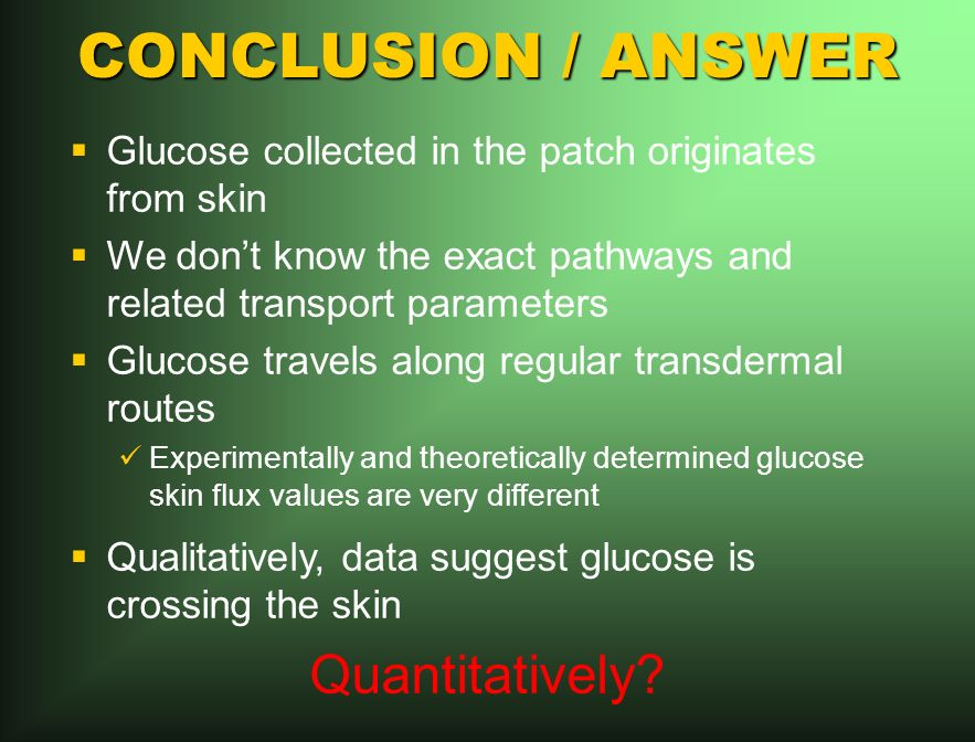 CONCLUSION / ANSWER Glucose collected in the patch originates from skin We dont know the exact pathways and related transport parameters Glucose travels along regular transdermal routes Experimentally and theoretically determined glucose skin flux values are very different Qualitatively, data suggest glucose is crossing the skin Quantitatively