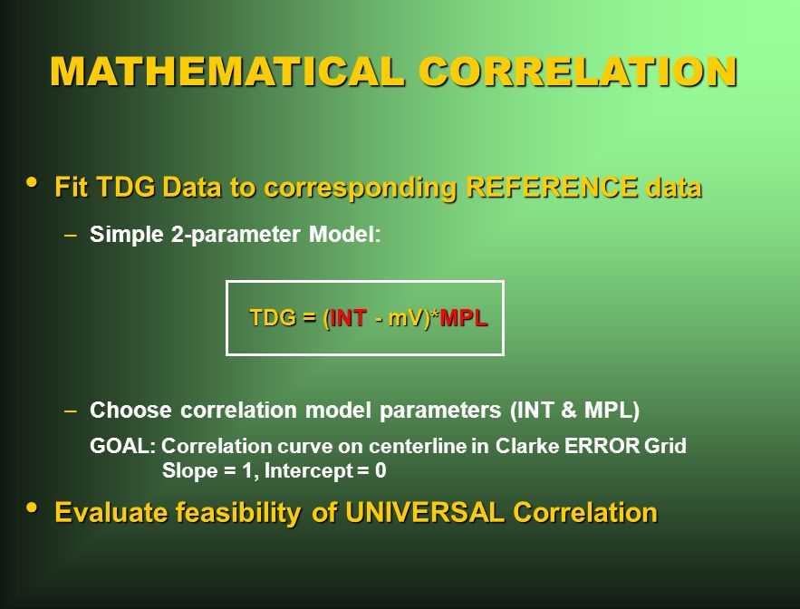 MATHEMATICAL CORRELATION Fit TDG Data to corresponding REFERENCE data Fit TDG Data to corresponding REFERENCE data –Simple 2-parameter Model: TDG = (INT - mV)*MPL TDG = (INT - mV)*MPL –Choose correlation model parameters (INT & MPL) GOAL: Correlation curve on centerline in Clarke ERROR Grid Slope = 1, Intercept = 0 Evaluate feasibility of UNIVERSAL Correlation Evaluate feasibility of UNIVERSAL Correlation