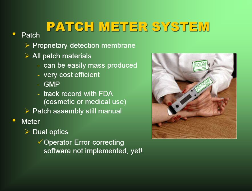 PATCH METER SYSTEM Patch Proprietary detection membrane All patch materials -can be easily mass produced -very cost efficient -GMP -track record with FDA (cosmetic or medical use) Patch assembly still manual Meter Dual optics Operator Error correcting software not implemented, yet!