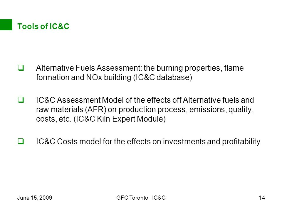 June 15, 2009GFC Toronto IC&C14 Tools of IC&C Alternative Fuels Assessment: the burning properties, flame formation and NOx building (IC&C database) IC&C Assessment Model of the effects off Alternative fuels and raw materials (AFR) on production process, emissions, quality, costs, etc.