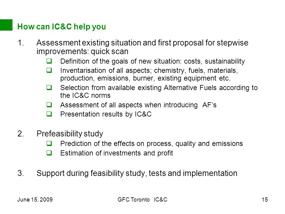 June 15, 2009GFC Toronto IC&C15 How can IC&C help you 1.Assessment existing situation and first proposal for stepwise improvements: quick scan Definition of the goals of new situation: costs, sustainability Inventarisation of all aspects; chemistry, fuels, materials, production, emissions, burner, existing equipment etc.