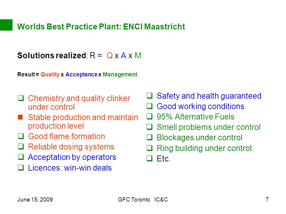 June 15, 2009GFC Toronto IC&C7 Worlds Best Practice Plant: ENCI Maastricht Solutions realized: R = Q x A x M Result = Quality x Acceptance x Management Chemistry and quality clinker under control Stable production and maintain production level Good flame formation Reliable dosing systems Acceptation by operators Licences: win-win deals Safety and health guaranteed Good working conditions 95% Alternative Fuels Smell problems under control Blockages under control Ring building under control Etc.