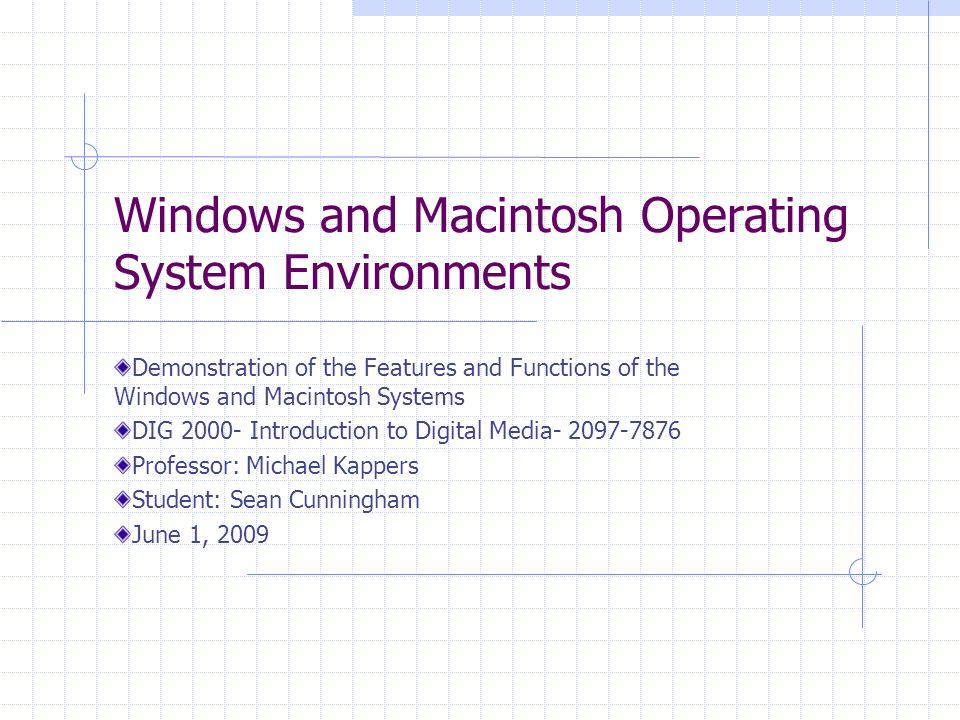Windows and Macintosh Operating System Environments Demonstration of the Features and Functions of the Windows and Macintosh Systems DIG Introduction to Digital Media Professor: Michael Kappers Student: Sean Cunningham June 1, 2009