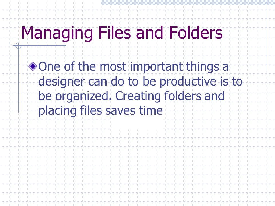 Managing Files and Folders One of the most important things a designer can do to be productive is to be organized.