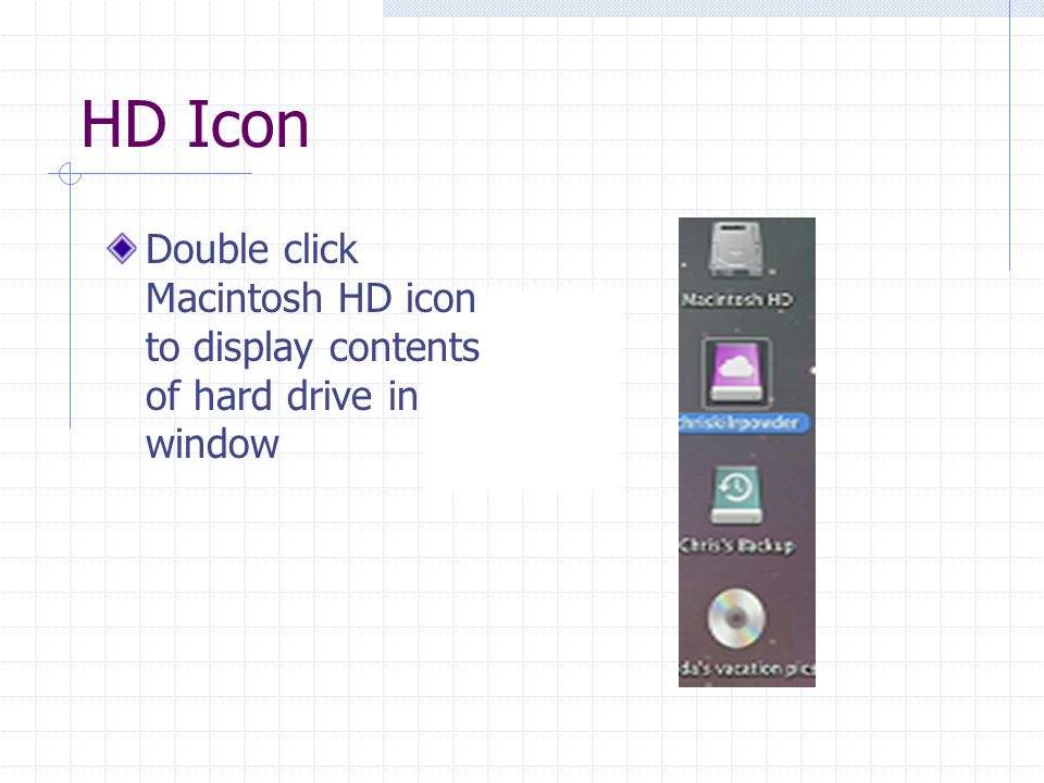 HD Icon Double click Macintosh HD icon to display contents of hard drive in window