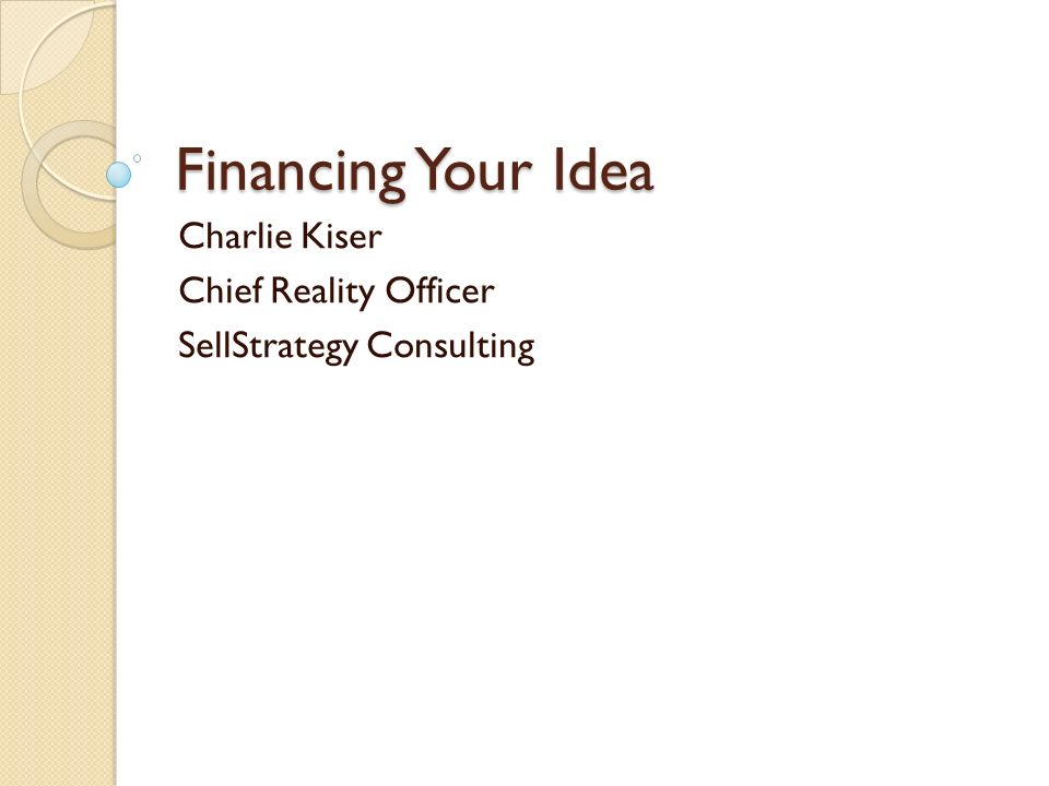 Financing Your Idea Charlie Kiser Chief Reality Officer SellStrategy Consulting