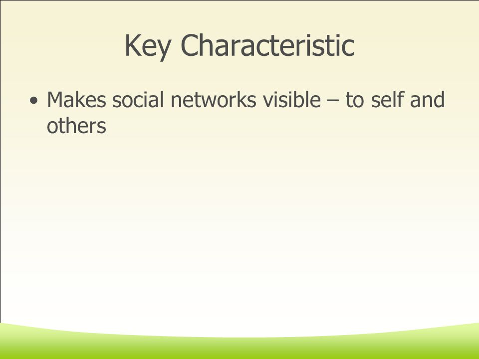 Key Characteristic Makes social networks visible – to self and others