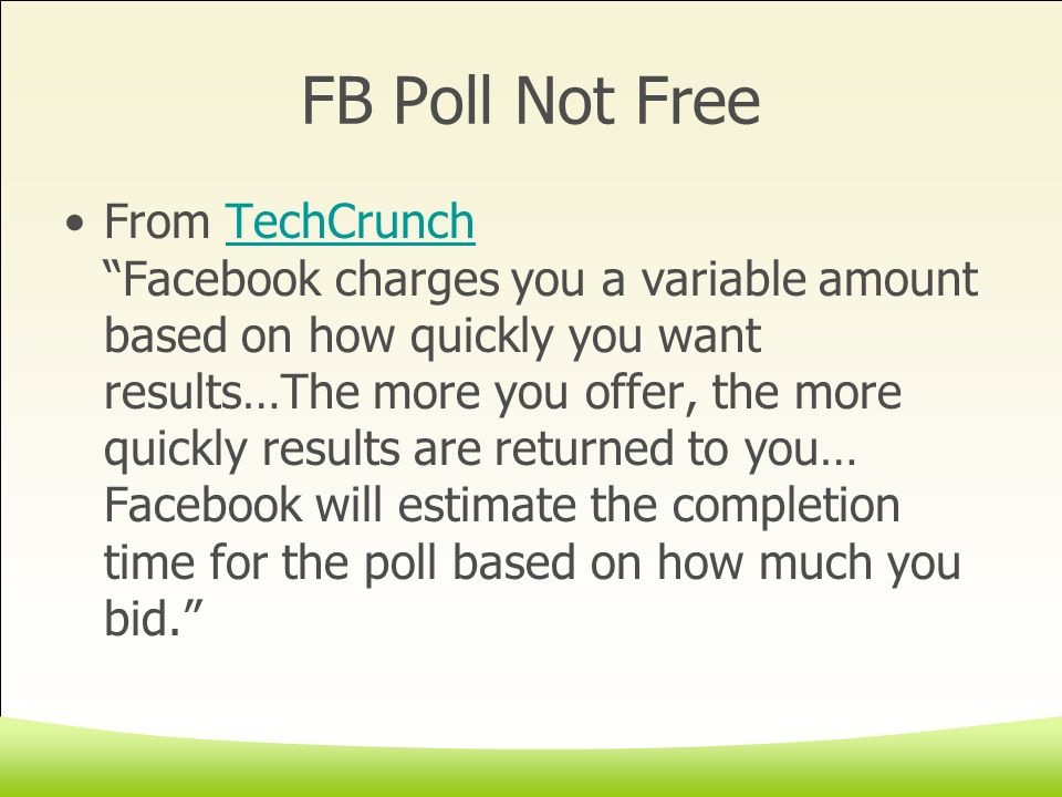 FB Poll Not Free From TechCrunch Facebook charges you a variable amount based on how quickly you want results…The more you offer, the more quickly results are returned to you… Facebook will estimate the completion time for the poll based on how much you bid.TechCrunch