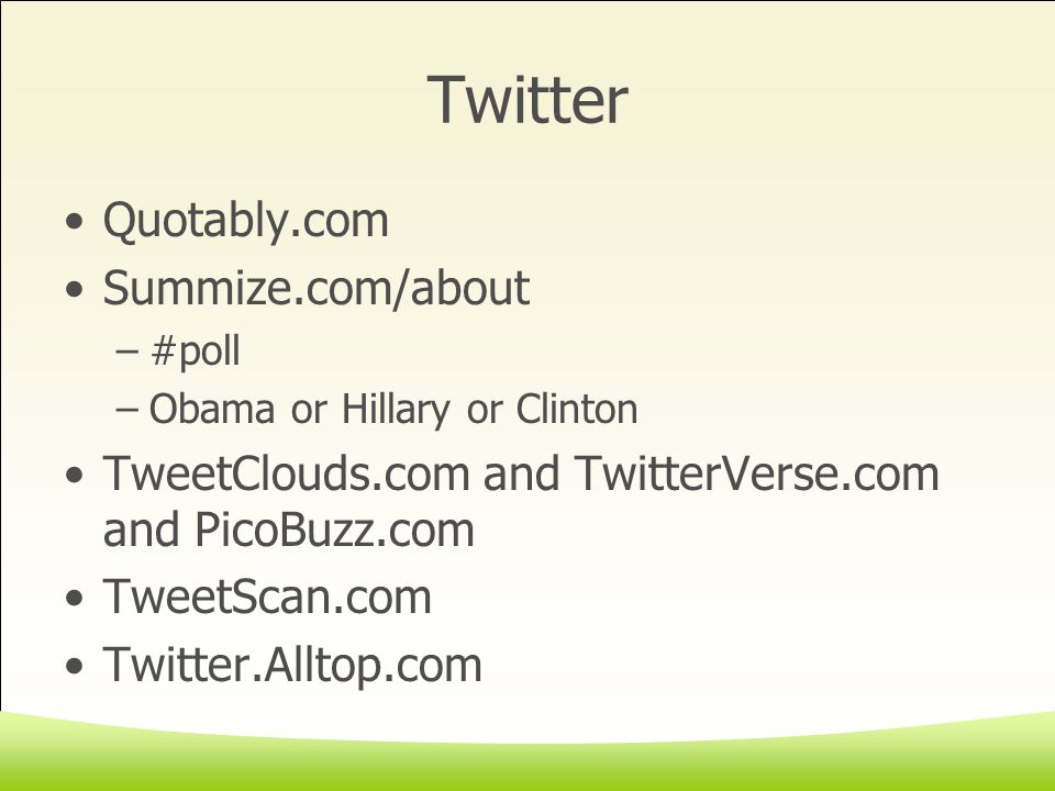 Twitter Quotably.com Summize.com/about –#poll –Obama or Hillary or Clinton TweetClouds.com and TwitterVerse.com and PicoBuzz.com TweetScan.com Twitter.Alltop.com