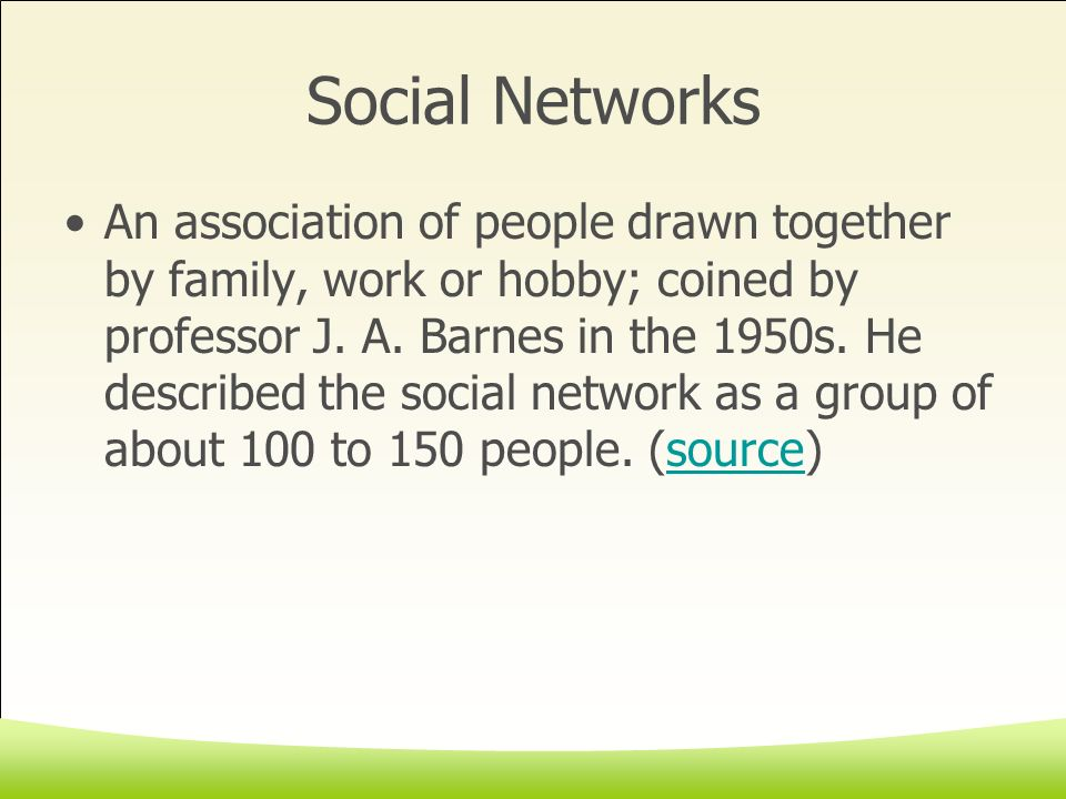Social Networks An association of people drawn together by family, work or hobby; coined by professor J.