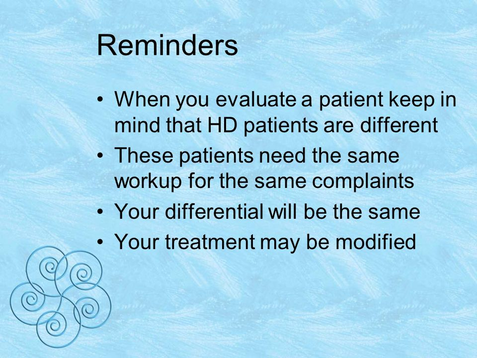 Reminders When you evaluate a patient keep in mind that HD patients are different These patients need the same workup for the same complaints Your differential will be the same Your treatment may be modified